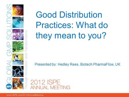 Good Distribution Practices: What do they mean to you? Presented by: Hedley Rees, Biotech PharmaFlow, UK.