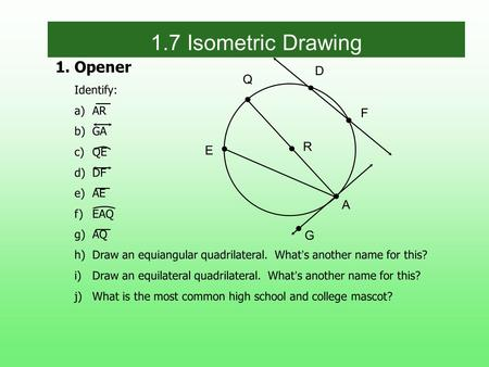1.Opener Identify: a)AR b)GA c)QE d)DF e)AE f)EAQ g)AQ h)Draw an equiangular quadrilateral. What s another name for this? i)Draw an equilateral quadrilateral.