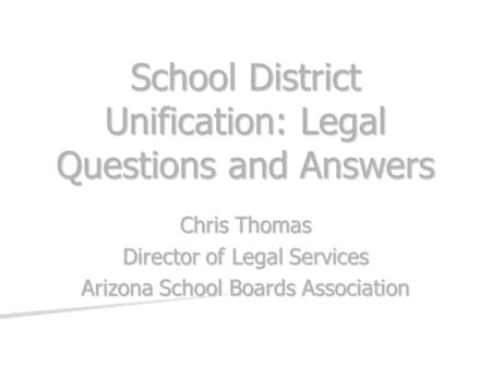 School District Unification: Legal Questions and Answers Chris Thomas Director of Legal Services Arizona School Boards Association.