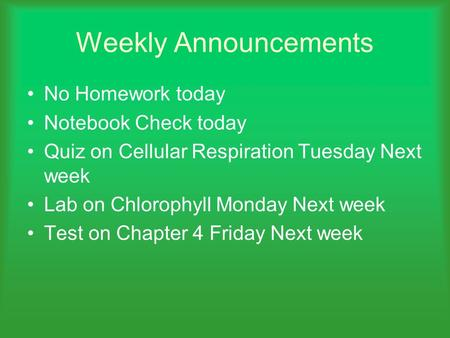 Weekly Announcements No Homework today Notebook Check today Quiz on Cellular Respiration Tuesday Next week Lab on Chlorophyll Monday Next week Test on.