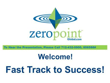 Fast Track to Success! To Hear the Presentation, Please Call 712-432-0900, 856588# Welcome!