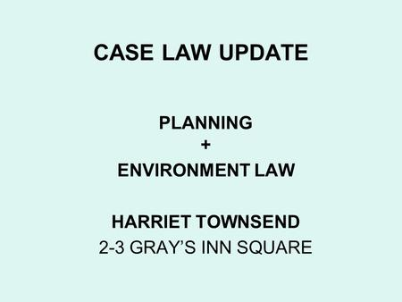 CASE LAW UPDATE PLANNING + ENVIRONMENT LAW HARRIET TOWNSEND 2-3 GRAYS INN SQUARE.