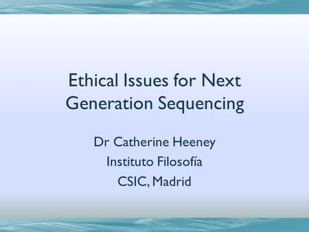 Ethical Issues for Next Generation Sequencing Dr Catherine Heeney Instituto Filosofía CSIC, Madrid.