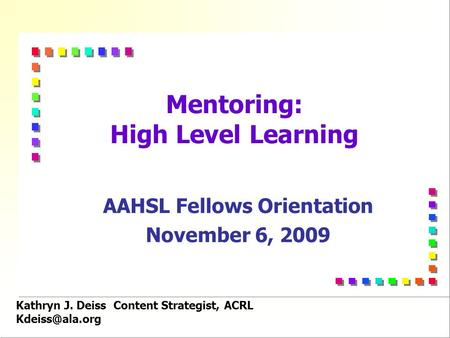 Kathryn J. Deiss Content Strategist, ACRL Mentoring: High Level Learning AAHSL Fellows Orientation November 6, 2009.