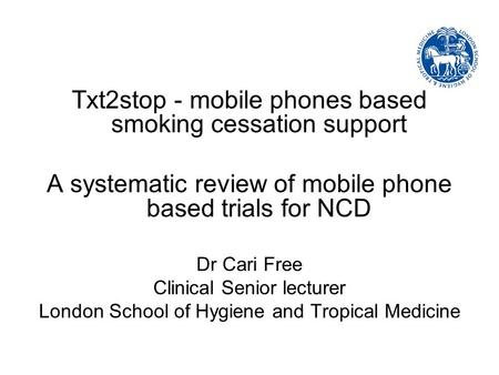 Txt2stop - mobile phones based smoking cessation support A systematic review of mobile phone based trials for NCD Dr Cari Free Clinical Senior lecturer.