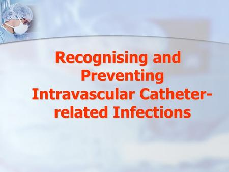 Recognising and Preventing Intravascular Catheter- related Infections.
