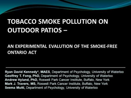 TOBACCO SMOKE POLLUTION ON OUTDOOR PATIOS – AN EXPERIMENTAL EVALUTION OF THE SMOKE-FREE ONTARIO ACT Ryan David Kennedy*, MAES, Department of Psychology,