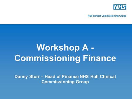 Workshop A - Commissioning Finance Danny Storr – Head of Finance NHS Hull Clinical Commissioning Group.