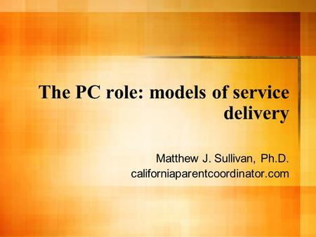 The PC role: models of service delivery Matthew J. Sullivan, Ph.D. californiaparentcoordinator.com.