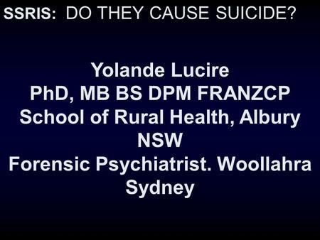 SSRIS: DO THEY CAUSE SUICIDE? Yolande Lucire PhD, MB BS DPM FRANZCP School of Rural Health, Albury NSW Forensic Psychiatrist. Woollahra Sydney.