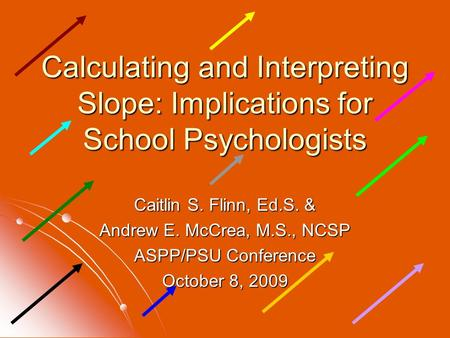 Calculating and Interpreting Slope: Implications for School Psychologists Caitlin S. Flinn, Ed.S. & Andrew E. McCrea, M.S., NCSP ASPP/PSU Conference October.