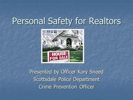 Personal Safety for Realtors Presented by Officer Kory Sneed Scottsdale Police Department Crime Prevention Officer.