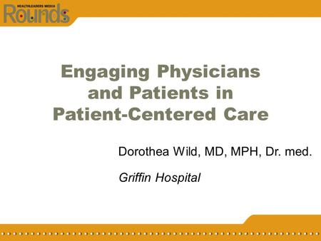 Engaging Physicians and Patients in Patient-Centered Care Dorothea Wild, MD, MPH, Dr. med. Griffin Hospital.