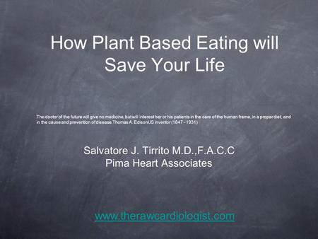 How Plant Based Eating will Save Your Life Salvatore J. Tirrito M.D.,F.A.C.C Pima Heart Associates The doctor of the future will give no medicine, but.