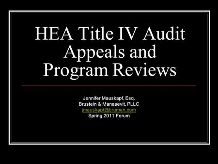 HEA Title IV Audit Appeals and Program Reviews Jennifer Mauskapf, Esq. Brustein & Manasevit, PLLC Spring 2011 Forum.