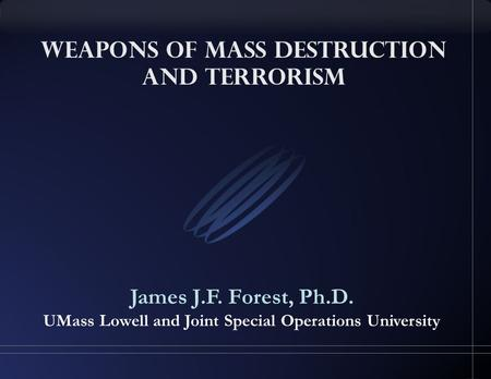 Weapons of Mass Destruction and Terrorism James J.F. Forest, Ph.D. UMass Lowell and Joint Special Operations University.