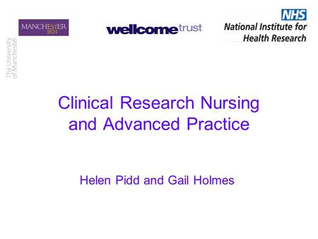 Clinical Research Nursing and Advanced Practice Helen Pidd and Gail Holmes.