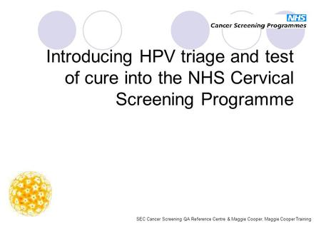 Introducing HPV triage and test of cure into the NHS Cervical Screening Programme SEC Cancer Screening QA Reference Centre & Maggie Cooper, Maggie Cooper.