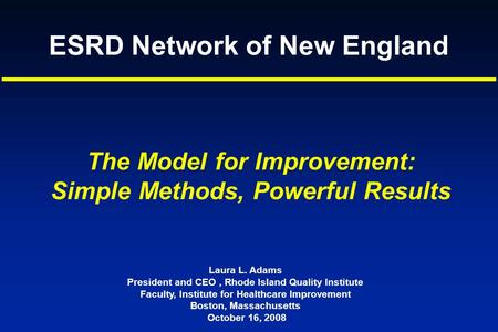 ESRD Network of New England Laura L. Adams President and CEO, Rhode Island Quality Institute Faculty, Institute for Healthcare Improvement Boston, Massachusetts.