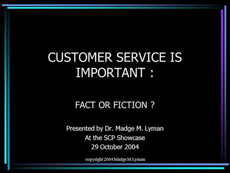 Copyright 2004 Madge M Lyman CUSTOMER SERVICE IS IMPORTANT : FACT OR FICTION ? Presented by Dr. Madge M. Lyman At the SCP Showcase 29 October 2004.