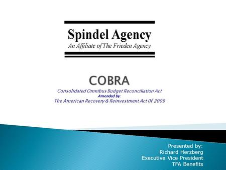 COBRA Consolidated Omnibus Budget Reconciliation Act Amended by: The American Recovery & Reinvestment Act 0f 2009 Presented by: Richard Herzberg Executive.