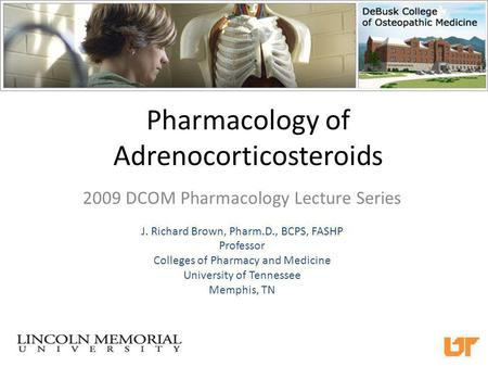 Pharmacology of Adrenocorticosteroids 2009 DCOM Pharmacology Lecture Series J. Richard Brown, Pharm.D., BCPS, FASHP Professor Colleges of Pharmacy and.