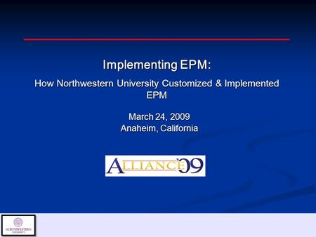 March 24, 2009 Anaheim, California Implementing EPM: How Northwestern University Customized & Implemented EPM.