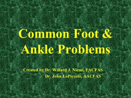 Common Foot & Ankle Problems Created by Dr. Willard J. Niemi, FACFAS Dr. John LoPiccolo, AACFAS.