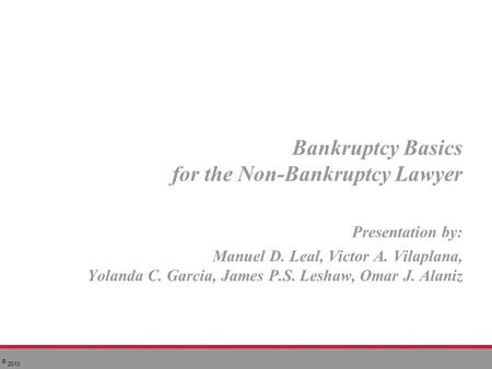 © 2010 Bankruptcy Basics for the Non-Bankruptcy Lawyer Presentation by: Manuel D. Leal, Victor A. Vilaplana, Yolanda C. Garcia, James P.S. Leshaw, Omar.