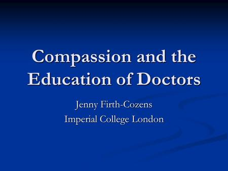 Compassion and the Education of Doctors Jenny Firth-Cozens Imperial College London.