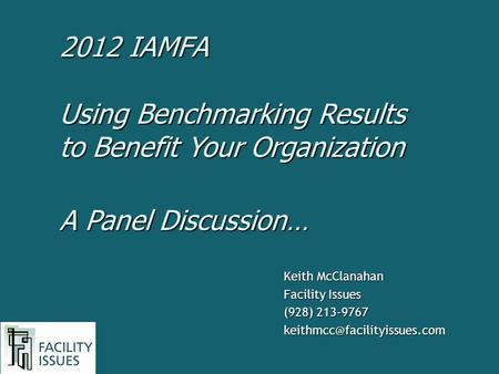 Keith McClanahan Facility Issues (928) 213-9767 Using Benchmarking Results to Benefit Your Organization A Panel Discussion…
