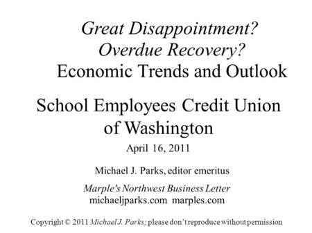 Great Disappointment? Overdue Recovery? Economic Trends and Outlook Michael J. Parks, editor emeritus Marple's Northwest Business Letter michaeljparks.com.