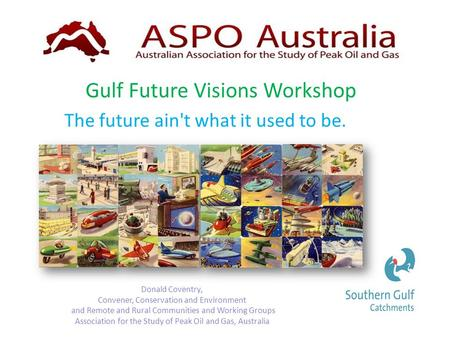 Gulf Future Visions Workshop Donald Coventry, Convener, Conservation and Environment and Remote and Rural Communities and Working Groups Association for.