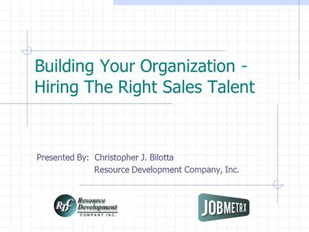 Building Your Organization - Hiring The Right Sales Talent Presented By: Christopher J. Bilotta Resource Development Company, Inc.