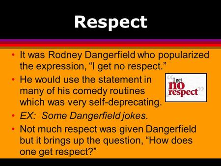Respect It was Rodney Dangerfield who popularized the expression, I get no respect. He would use the statement in many of his comedy routines which was.