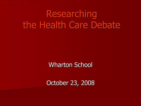 Researching the Health Care Debate Wharton School October 23, 2008.