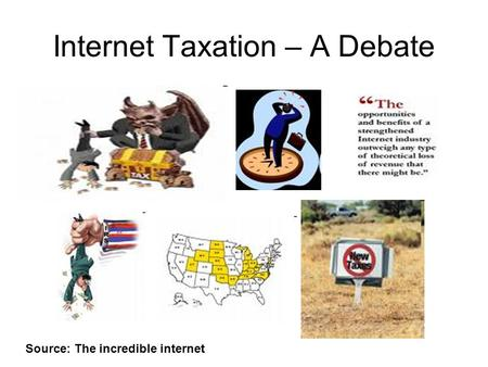 Internet Taxation – A Debate Source: The incredible internet.