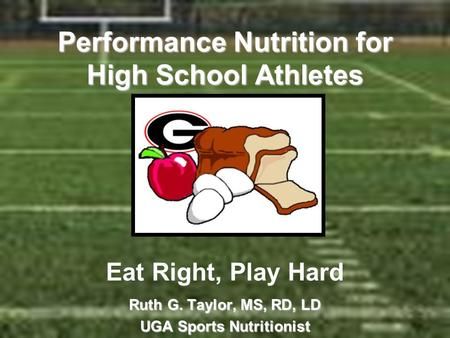 Performance Nutrition for High School Athletes Performance Nutrition for High School Athletes Eat Right, Play Hard Ruth G. Taylor, MS, RD, LD UGA Sports.