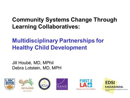 Community Systems Change Through Learning Collaboratives: Multidisciplinary Partnerships for Healthy Child Development Jill Houbé, MD, MPhil Debra Lotstein,
