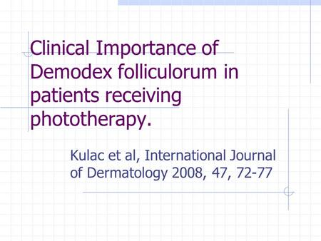 Clinical Importance of Demodex folliculorum in patients receiving phototherapy. Kulac et al, International Journal of Dermatology 2008, 47, 72-77.