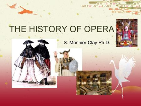 THE HISTORY OF OPERA S. Monnier Clay Ph.D.. Opera In Italian opera means work, and refers to a musical drama in which singers convey the drama. An opera.