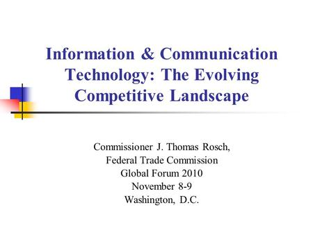 Information & Communication Technology: The Evolving Competitive Landscape Commissioner J. Thomas Rosch, Federal Trade Commission Global Forum 2010 November.