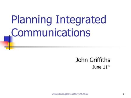 www.planningaboveandbeyond.co.uk 1 Planning Integrated Communications John Griffiths June 11 th.