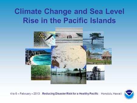 4 to 6 – February – 2013 Reducing Disaster Risk for a Healthy Pacific Honolulu, Hawaii Climate Change and Sea Level Rise in the Pacific Islands.