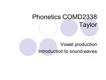 Phonetics COMD2338 Taylor Vowel production Introduction to sound waves.
