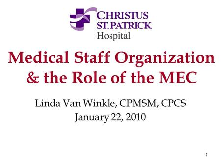 1 Medical Staff Organization & the Role of the MEC Linda Van Winkle, CPMSM, CPCS January 22, 2010.