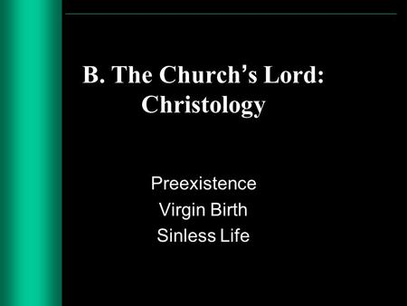 B. The Churchs Lord: Christology Preexistence Virgin Birth Sinless Life.