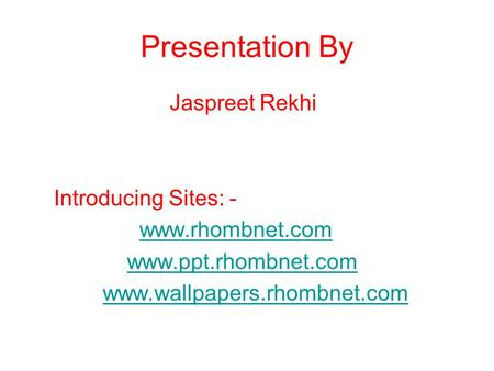 Presentation By Jaspreet Rekhi Introducing Sites: - www.rhombnet.com www.ppt.rhombnet.com www.wallpapers.rhombnet.com.