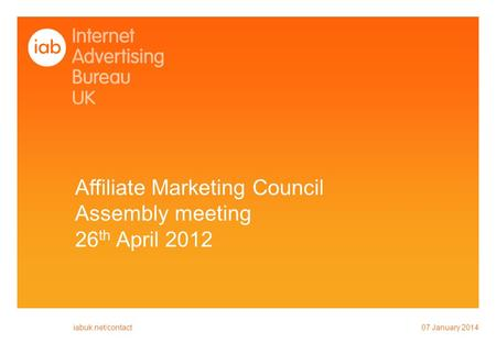 Affiliate Marketing Council Assembly meeting 26 th April 2012 07 January 2014 iabuk.net/contact.