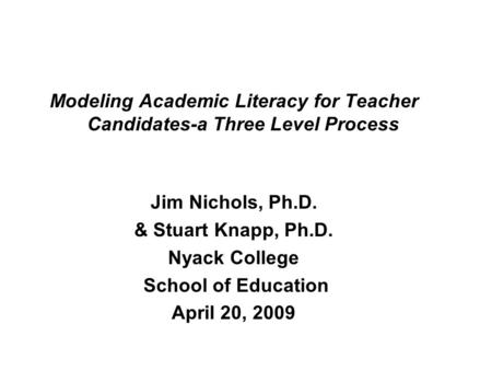 Modeling Academic Literacy for Teacher Candidates-a Three Level Process Jim Nichols, Ph.D. & Stuart Knapp, Ph.D. Nyack College School of Education April.